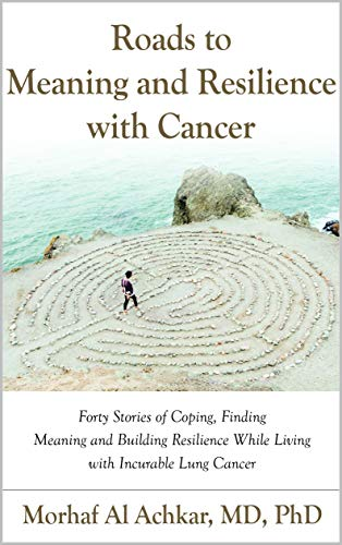 Roads to Meaning and Resilience with CancerL Forty Stories of Coping, Finding Meaning, and Building Resilience While Living with Incurable Lung Cancer