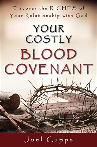 Your Costly Blood Covenant -Discover the Riches of Your Relationship with God