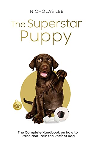 The Superstar Puppy : The Complete Handbook on How to Raise and Train the Perfect Dog