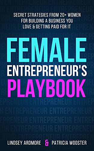 Female Entrepreneur's Playbook: Secret Strategies From 20+ Women for Building a Business You Love and Getting Paid for It