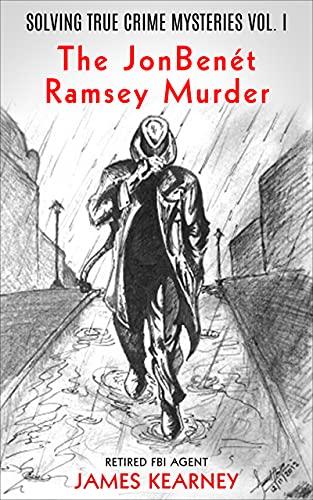 Solving True Crime Mysteries Vol.1 The Jonbenét Ramsey Murder