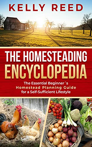 The Homesteading Encyclopedia The Essential Beginners Homestead Planning Guide for a Self-Sufficient Lifestyle