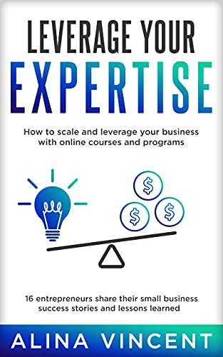 Leverage Your Expertise: 16 Entrepreneurs Share Their Small Business Success Stories and Lessons Learned