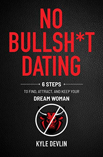 No Bullsh*t Dating: Six Steps to Find, Attract, and Keep Your Dream Woman