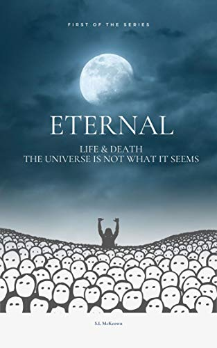 Eternal: Life & Death The Universe Is Not What It Seems