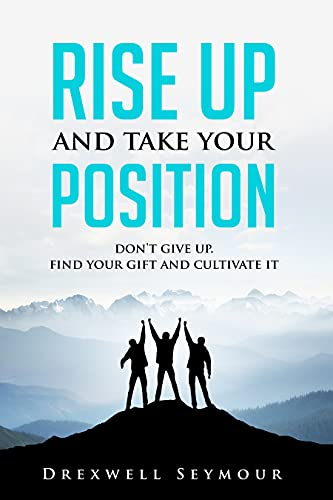 Rise Up and Take Your Position: Don't give up. Find your Gift and Cultivate it